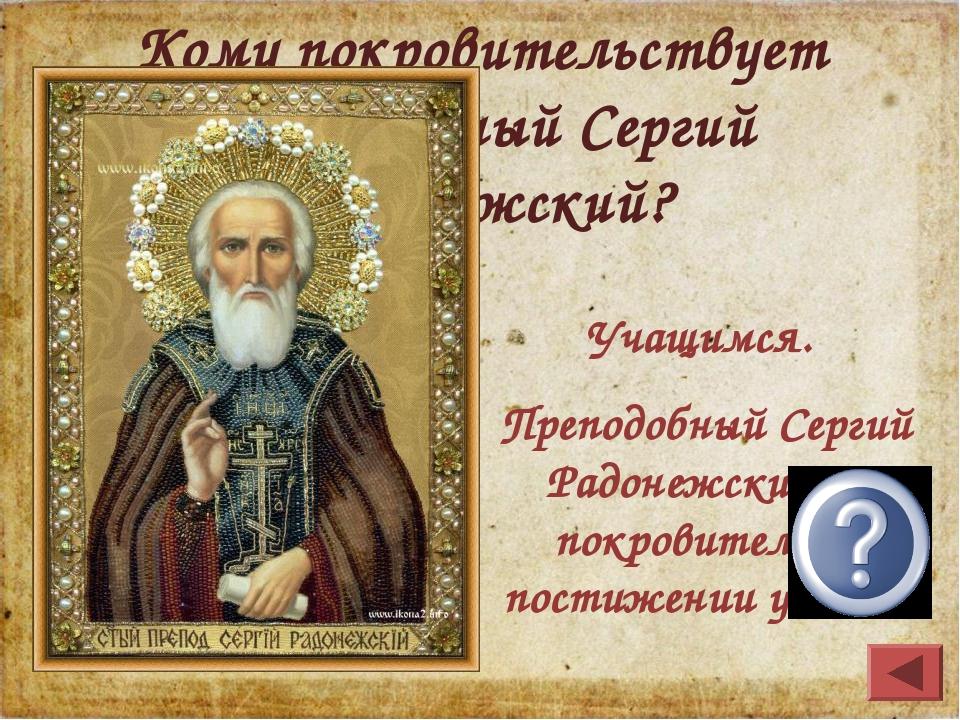 Кому покровительствует Преподобный Сергий Радонежский? Учащимся. Преподобный...