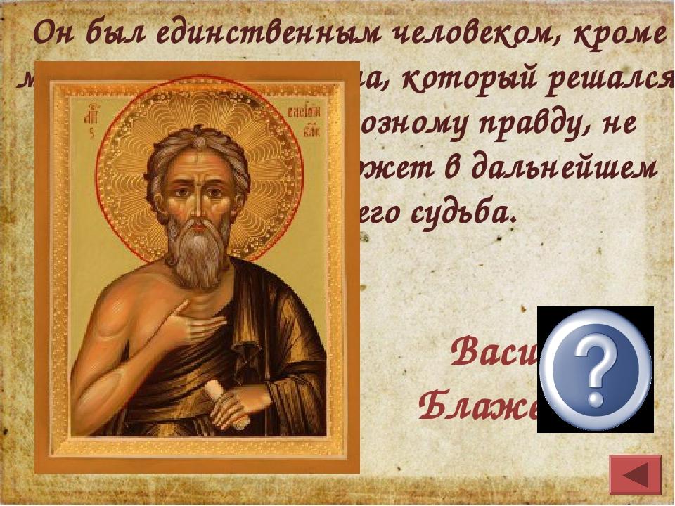 Василий Блаженный Он был единственным человеком, кроме митрополита Филиппа, к...