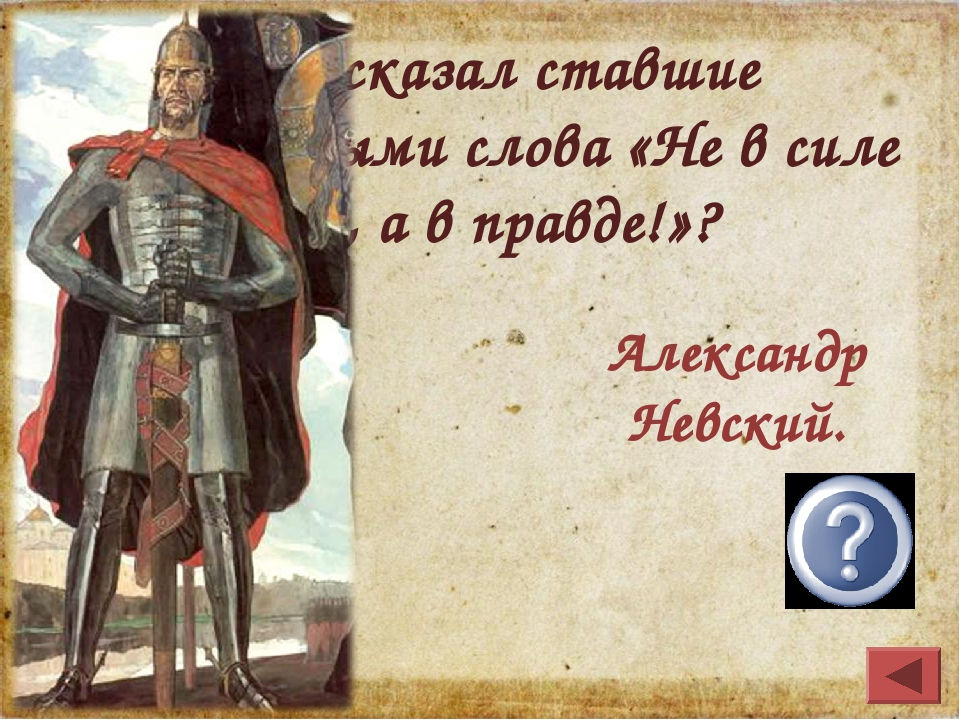 Кто сказал ставшие легендарными слова «Не в силе Бог, а в правде!»? Александр...