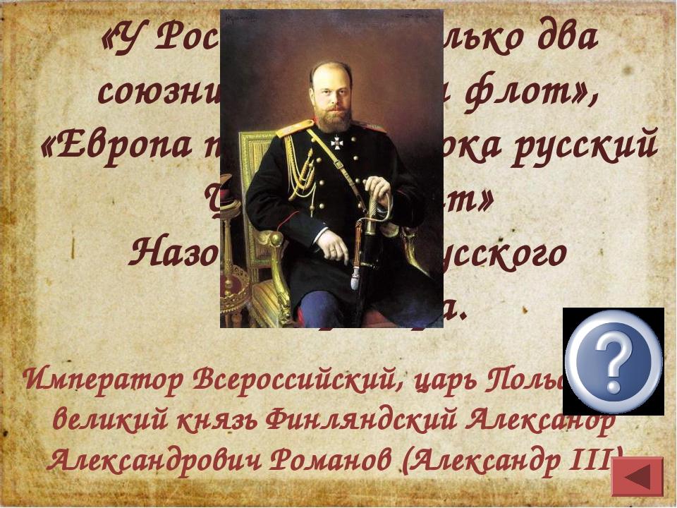 «У России есть только два союзника: армия и флот», «Европа подождет, пока рус...