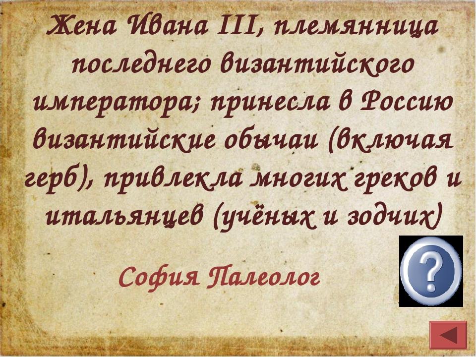 Жена Ивана III, племянница последнего византийского императора; принесла в Ро...