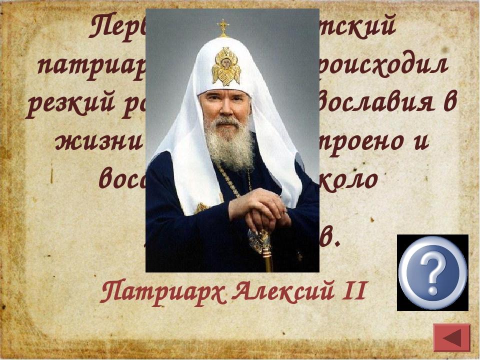 Первый постсоветский патриарх; при нём происходил резкий рост роли православи...
