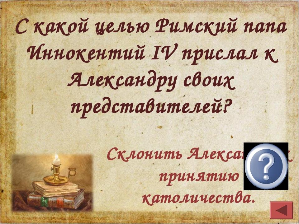 С какой целью Римский папа Иннокентий IV прислал к Александру своих представи...