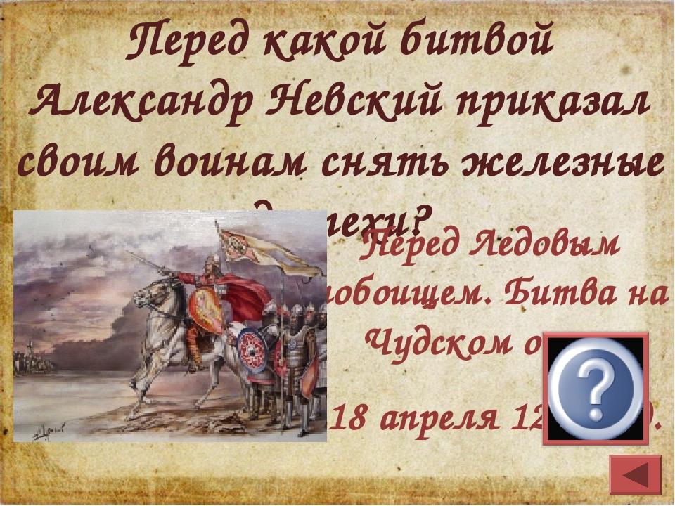 Перед какой битвой Александр Невский приказал своим воинам снять железные дос...