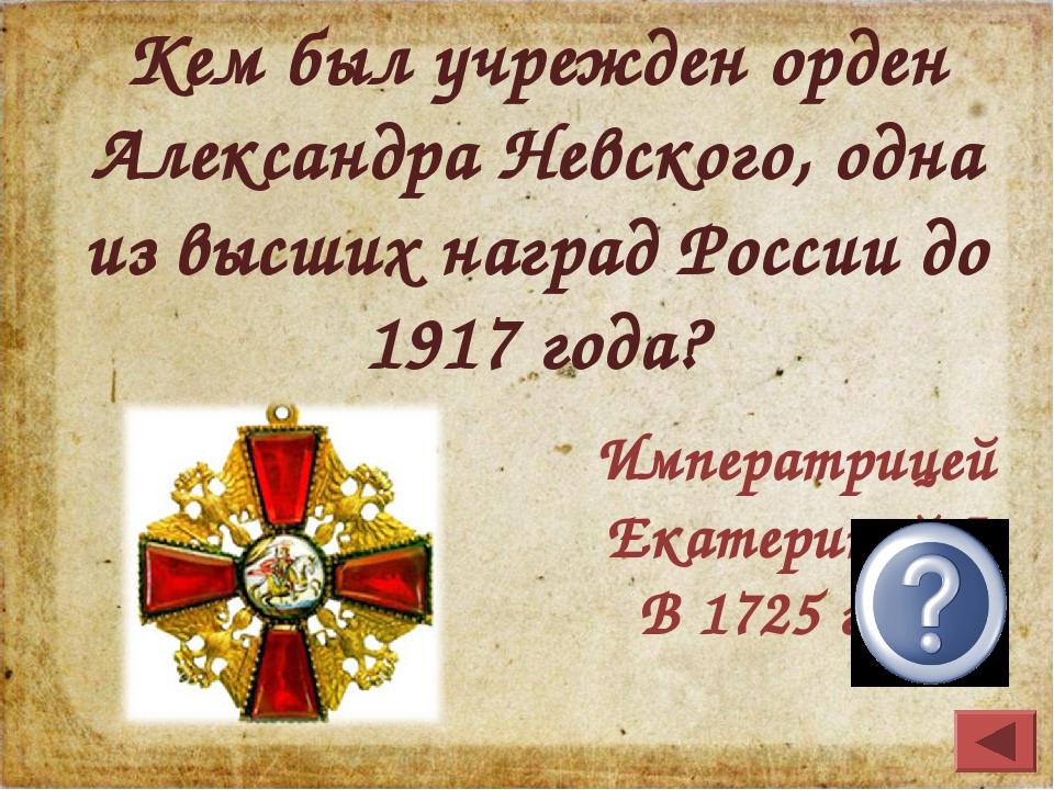 Кем был учрежден орден Александра Невского, одна из высших наград России до 1...
