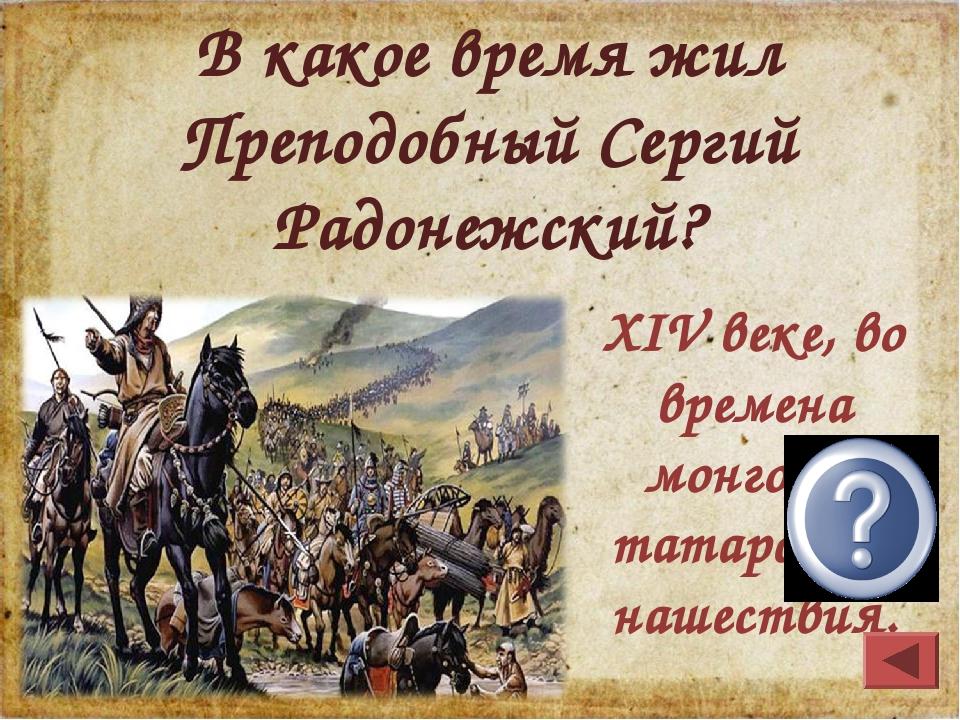XIV веке, во времена монголо- татарского нашествия. В какое время жил Преподо...