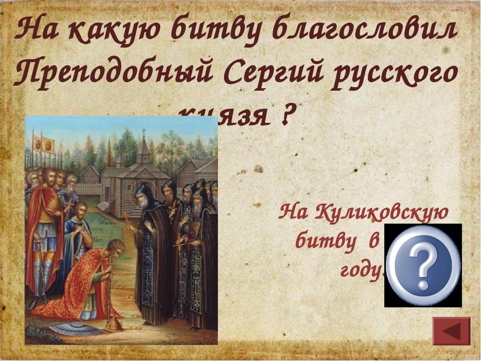 На Куликовскую битву в 1380 году. На какую битву благословил Преподобный Серг...