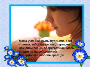 Мама учит нас быть мудрыми, дает советы, заботится о нас, передает нам свои п