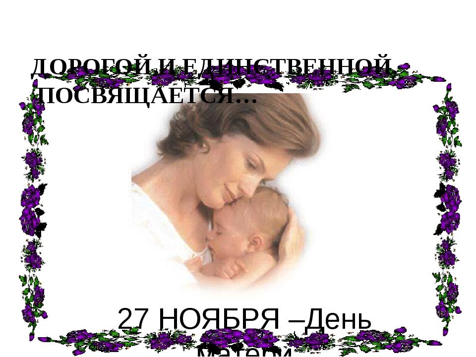 ДОРОГОЙ И ЕДИНСТВЕННОЙ, ПОСВЯЩАЕТСЯ… 27 НОЯБРЯ –День матери