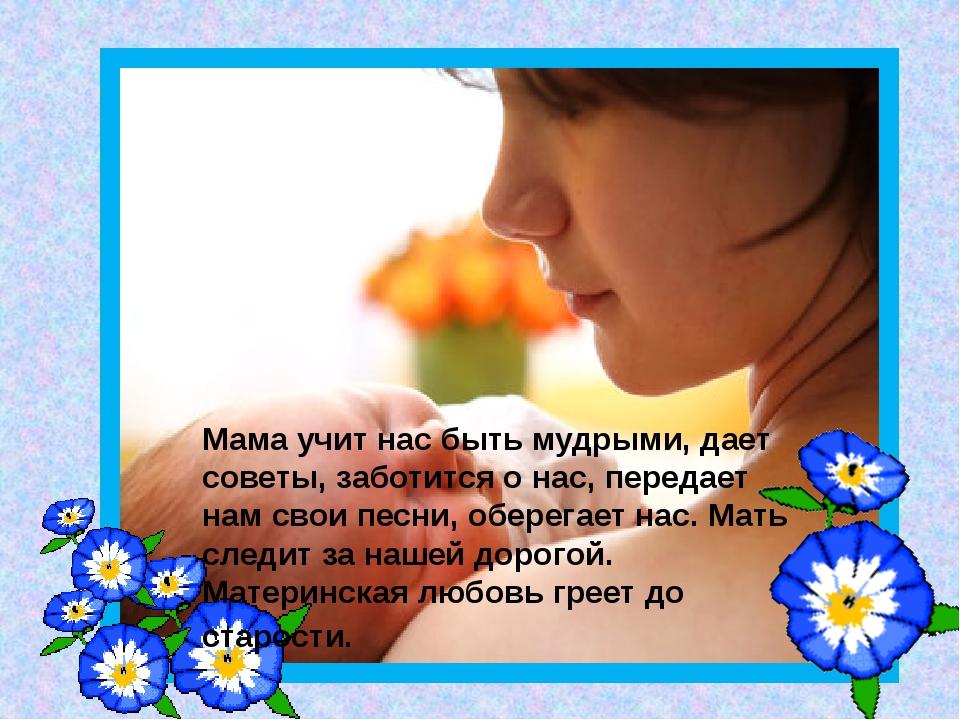Мама учит нас быть мудрыми, дает советы, заботится о нас, передает нам свои п...