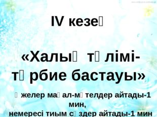 ІV кезең «Халық тәлімі-тәрбие бастауы» Әжелер мақал-мәтелдер айтады-1 мин, н