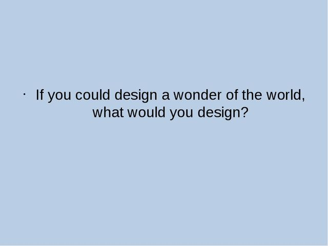 If you could design a wonder of the world, what would you design?