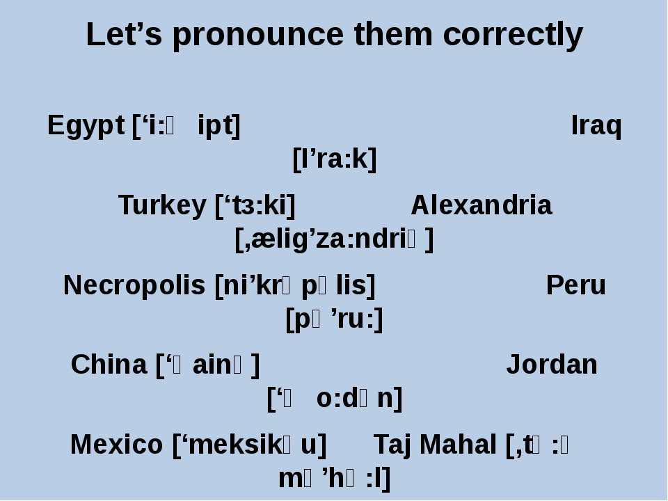 Let's pronounce them correctly Egypt ['i:ʤipt] Iraq [I'ra:k] Turkey ['tз:ki]...