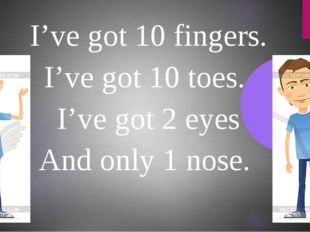 I've got 10 fingers. I've got 10 toes. I've got 2 eyes And only 1 nose.