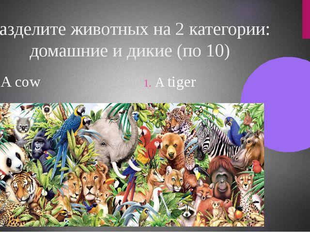 Разделите животных на 2 категории: домашние и дикие (по 10) A cow A tiger