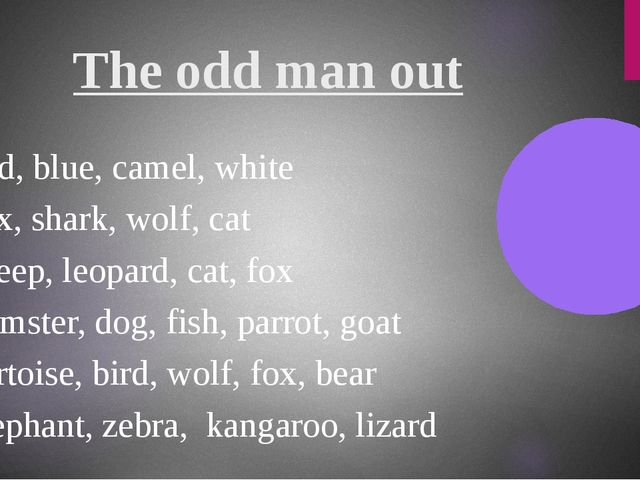 The odd man out Red, blue, camel, white Fox, shark, wolf, cat Sheep, leopard,...