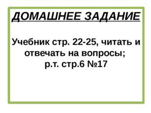 ДОМАШНЕЕ ЗАДАНИЕ Учебник стр. 22-25, читать и отвечать на вопросы; р.т. стр.6