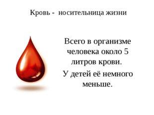 Кровь - носительница жизни Всего в организме человека около 5 литров крови.