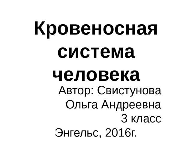 Кровеносная система человека Автор: Свистунова Ольга Андреевна 3 класс Энгель...