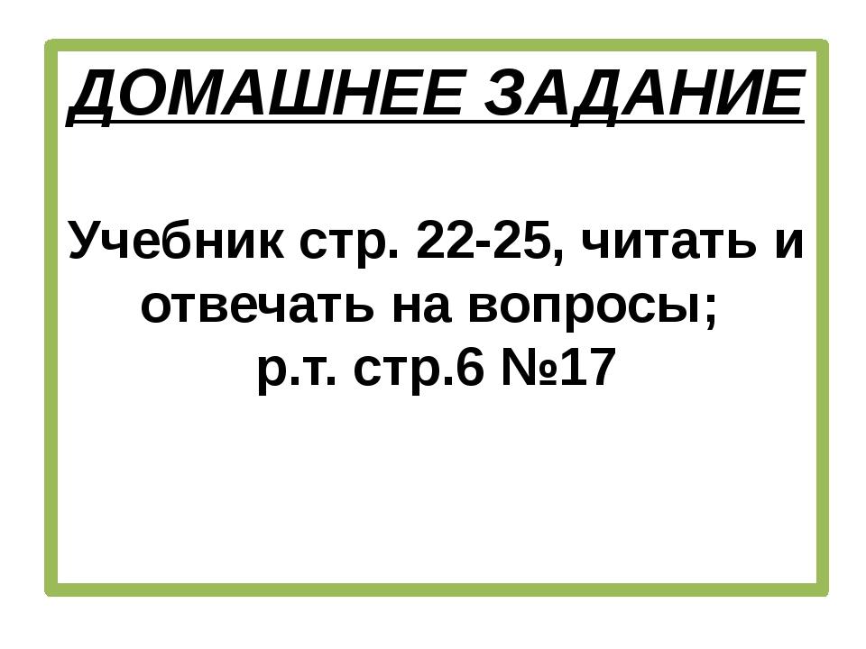 ДОМАШНЕЕ ЗАДАНИЕ Учебник стр. 22-25, читать и отвечать на вопросы; р.т. стр.6...