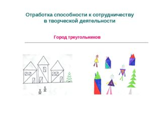 Отработка способности ксотрудничеству втворческой деятельности Город треуг