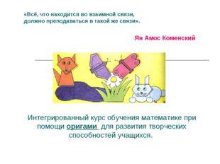 ЯнАмос Коменский «Всё, что находится вовзаимной связи, должно преподаваться