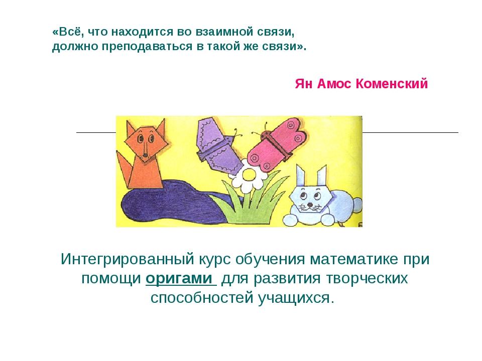 ЯнАмос Коменский «Всё, что находится вовзаимной связи, должно преподаваться...
