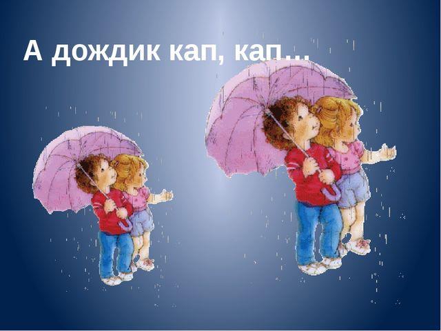 А дождик кап, кап…