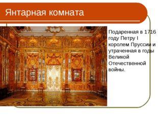 Янтарная комната Подаренная в 1716 году Петру I королем Пруссии и утраченная
