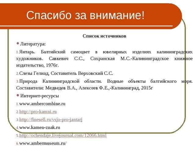 Спасибо за внимание! Список источников Литература: Янтарь. Балтийский самоцве...