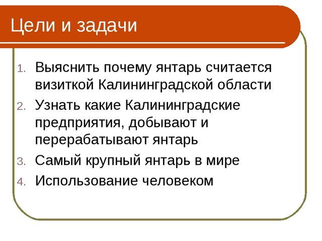 Цели и задачи Выяснить почему янтарь считается визиткой Калининградской облас...
