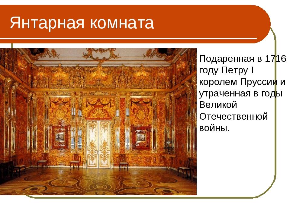 Янтарная комната Подаренная в 1716 году Петру I королем Пруссии и утраченная...