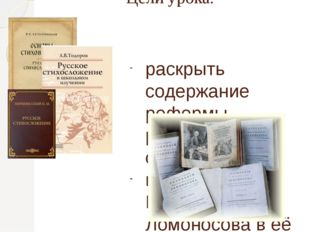 Цели урока: раскрыть содержание реформы русского стихосложения; показать роль