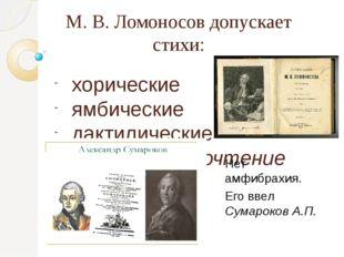 М. В. Ломоносов допускает стихи: хорические ямбические дактилические (отдает