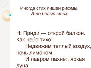 Иногда стих лишен рифмы. Это белый стих. Н: Приди — открой балкон. Как небо т