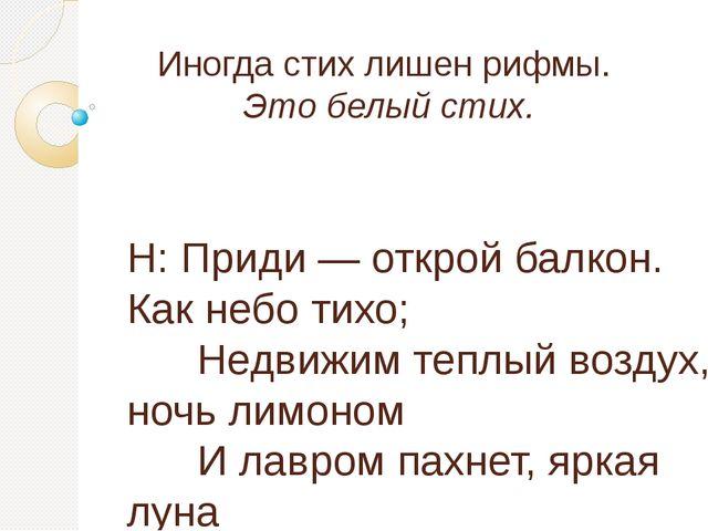 Иногда стих лишен рифмы. Это белый стих. Н: Приди — открой балкон. Как небо т...