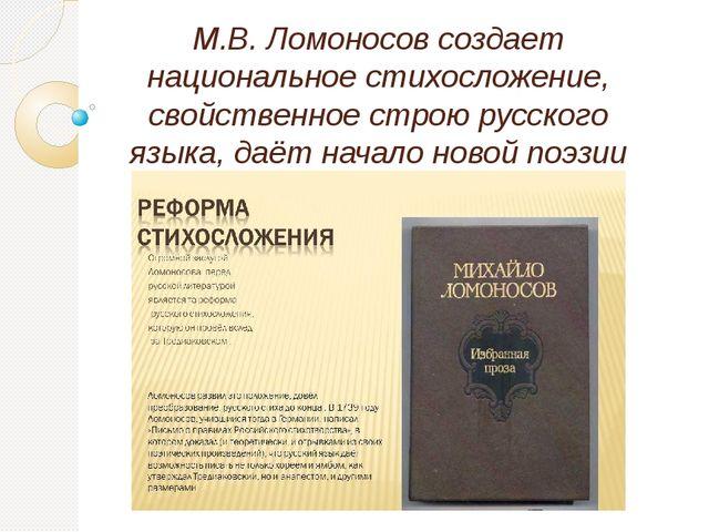 М.В. Ломоносов создает национальное стихосложение, свойственное строю русског...