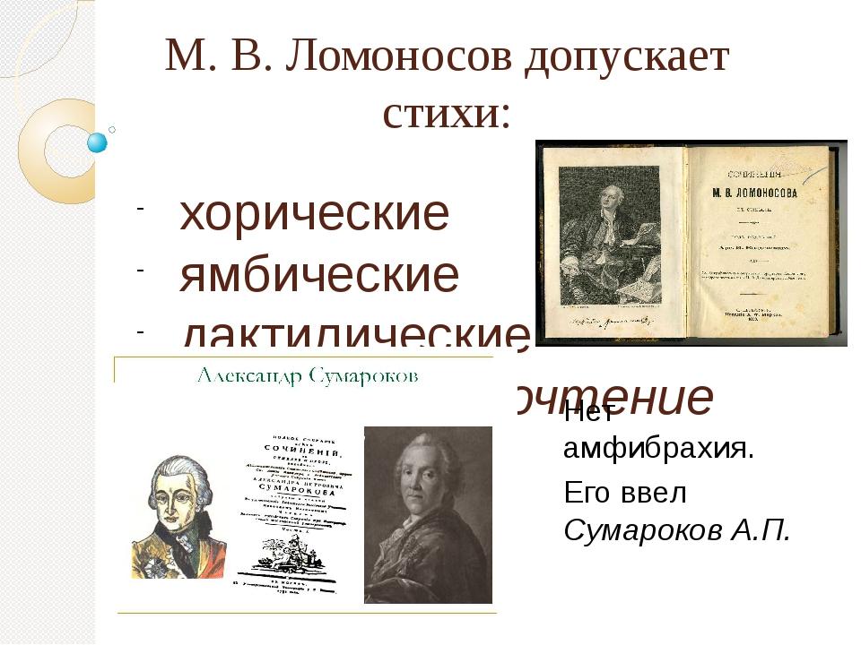 М. В. Ломоносов допускает стихи: хорические ямбические дактилические (отдает...