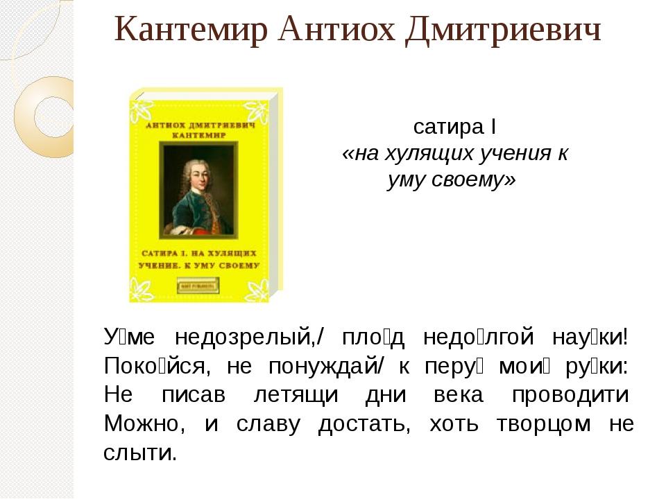 сатира I «на хулящих учения к уму своему» Кантемир Антиох Дмитриевич У́ме нед...
