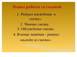 Этапы работы со сказкой 1. Ритуал вхождения в сказку». 2. Чтение сказки. 3. О