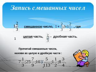 Запись смешанных чисел смешанное число, , где целая часть, - дробная часть.