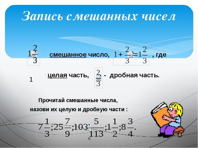 Запись смешанных чисел смешанное число, , где целая часть, - дробная часть....