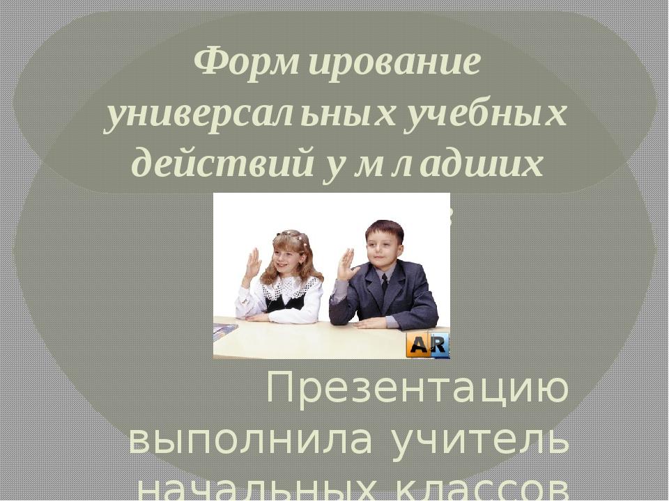 Формирование универсальных учебных действий у младших школьников Презентацию...