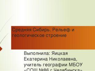 Средняя Сибирь. Рельеф и геологическое строение Выполнила: Яицкая Екатерина Н