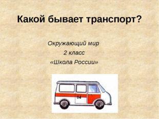 Какой бывает транспорт? Окружающий мир 2 класс «Школа России»