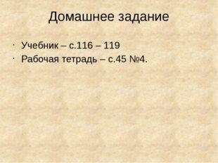 Домашнее задание Учебник – с.116 – 119 Рабочая тетрадь – с.45 №4.