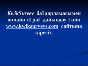 KwikSurvey бағдарламасымен онлайн сұрақ дайындау үшін www.kwiksurveys.com са