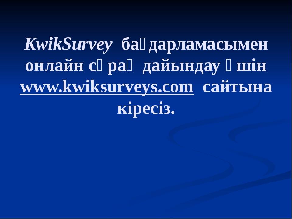 KwikSurvey бағдарламасымен онлайн сұрақ дайындау үшін www.kwiksurveys.com са...
