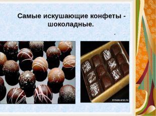 . Самые искушающие конфеты - шоколадные.