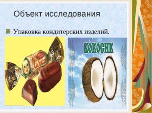 Объект исследования Упаковка кондитерских изделий.